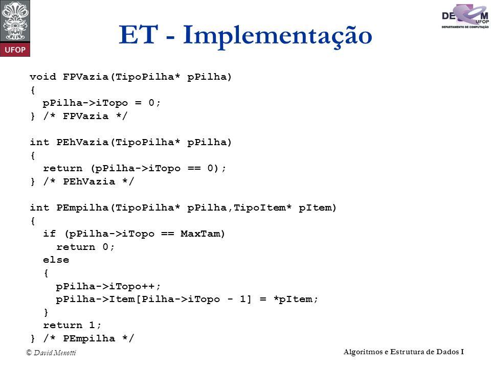 © David Menotti Algoritmos e Estrutura de Dados I ET - Implementação void FPVazia(TipoPilha* pPilha) { pPilha->iTopo = 0; } /* FPVazia */ int PEhVazia(TipoPilha* pPilha) { return (pPilha->iTopo == 0); } /* PEhVazia */ int PEmpilha(TipoPilha* pPilha,TipoItem* pItem) { if (pPilha->iTopo == MaxTam) return 0; else { pPilha->iTopo++; pPilha->Item[Pilha->iTopo - 1] = *pItem; } return 1; } /* PEmpilha */