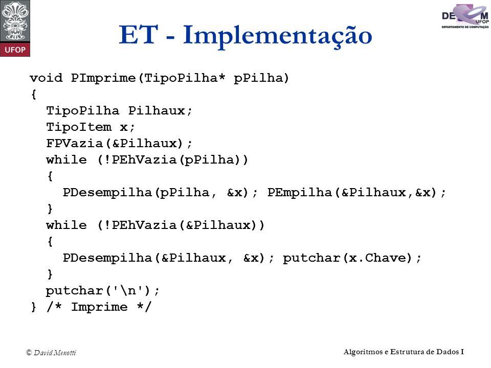 © David Menotti Algoritmos e Estrutura de Dados I ET - Implementação void PImprime(TipoPilha* pPilha) { TipoPilha Pilhaux; TipoItem x; FPVazia(&Pilhaux); while (!PEhVazia(pPilha)) { PDesempilha(pPilha, &x); PEmpilha(&Pilhaux,&x); } while (!PEhVazia(&Pilhaux)) { PDesempilha(&Pilhaux, &x); putchar(x.Chave); } putchar( \n ); } /* Imprime */