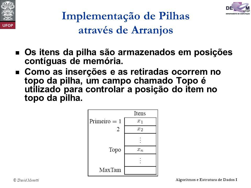© David Menotti Algoritmos e Estrutura de Dados I Implementação de Pilhas através de Arranjos Os itens da pilha são armazenados em posições contíguas de memória.