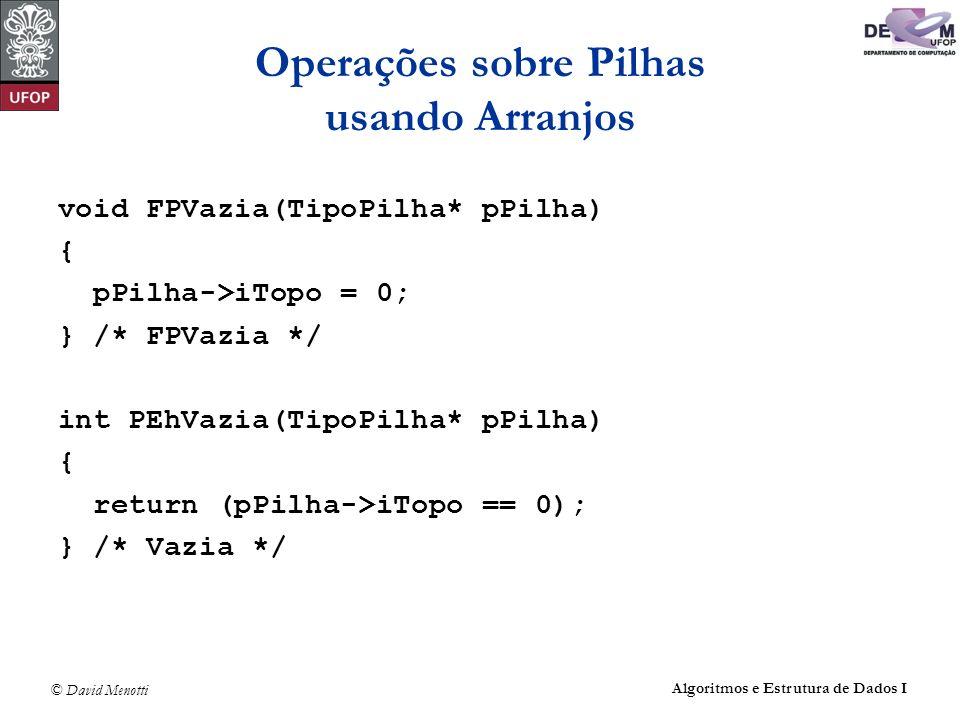 © David Menotti Algoritmos e Estrutura de Dados I Operações sobre Pilhas usando Arranjos void FPVazia(TipoPilha* pPilha) { pPilha->iTopo = 0; } /* FPVazia */ int PEhVazia(TipoPilha* pPilha) { return (pPilha->iTopo == 0); } /* Vazia */