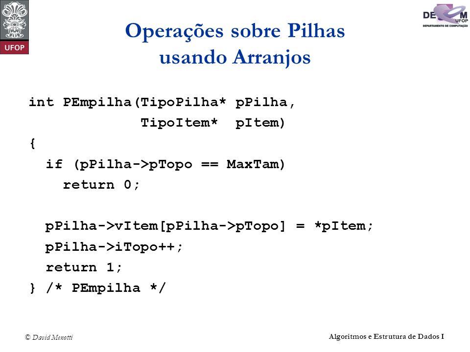 © David Menotti Algoritmos e Estrutura de Dados I Operações sobre Pilhas usando Arranjos int PEmpilha(TipoPilha* pPilha, TipoItem* pItem) { if (pPilha->pTopo == MaxTam) return 0; pPilha->vItem[pPilha->pTopo] = *pItem; pPilha->iTopo++; return 1; } /* PEmpilha */