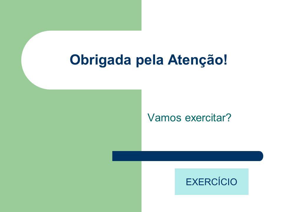 Obrigada pela Atenção! Vamos exercitar? EXERCÍCIO