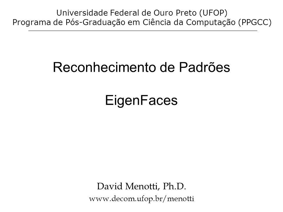 Reconhecimento de Padrões EigenFaces David Menotti, Ph.D. www.decom.ufop.br/menotti Universidade Federal de Ouro Preto (UFOP) Programa de Pós-Graduaçã