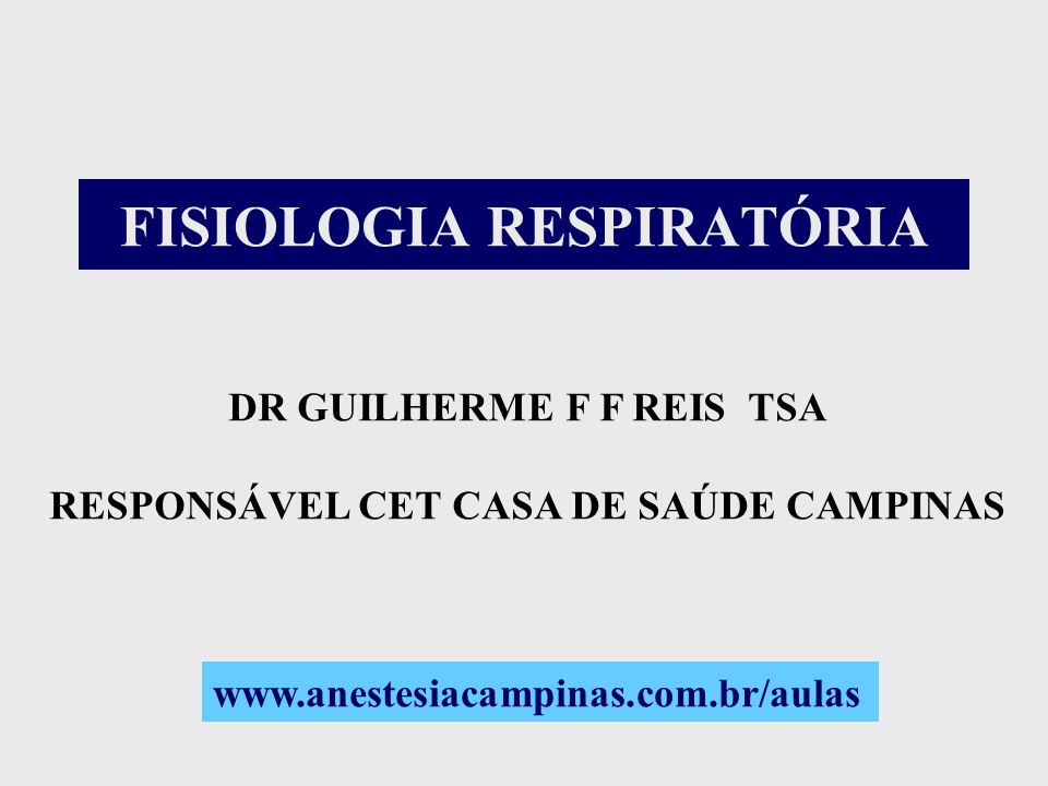 FISIOLOGIA RESPIRATÓRIA DR GUILHERME F F REIS TSA RESPONSÁVEL CET CASA DE SAÚDE CAMPINAS www.anestesiacampinas.com.br/aulas