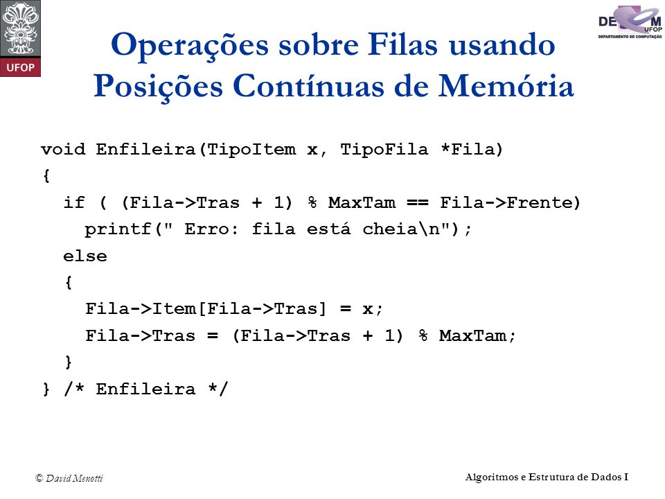 © David Menotti Algoritmos e Estrutura de Dados I Operações sobre Filas usando Posições Contínuas de Memória void Enfileira(TipoItem x, TipoFila *Fila