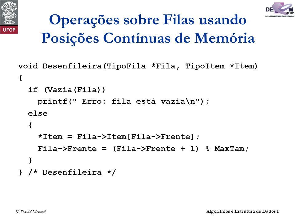 © David Menotti Algoritmos e Estrutura de Dados I Operações sobre Filas usando Posições Contínuas de Memória void Desenfileira(TipoFila *Fila, TipoIte
