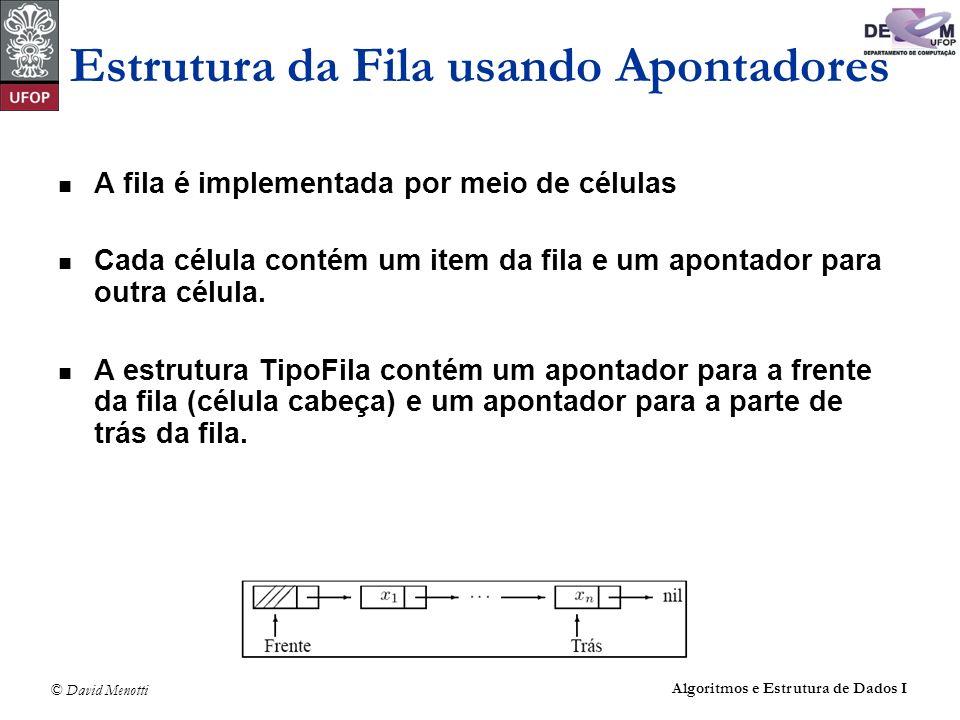 © David Menotti Algoritmos e Estrutura de Dados I Estrutura da Fila usando Apontadores A fila é implementada por meio de células Cada célula contém um