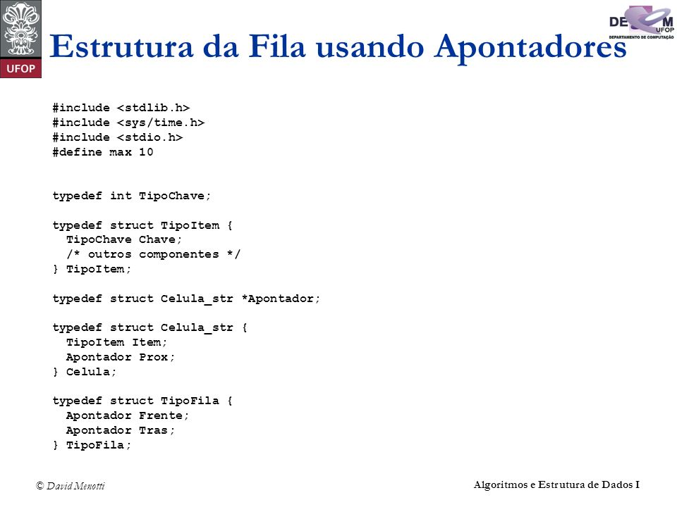 © David Menotti Algoritmos e Estrutura de Dados I Estrutura da Fila usando Apontadores #include #define max 10 typedef int TipoChave; typedef struct T
