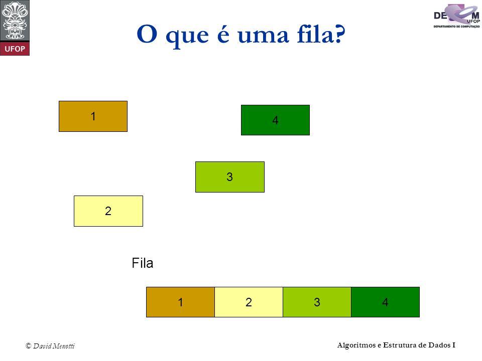 © David Menotti Algoritmos e Estrutura de Dados I O que é uma fila? 1 4 3 2 Fila 1432