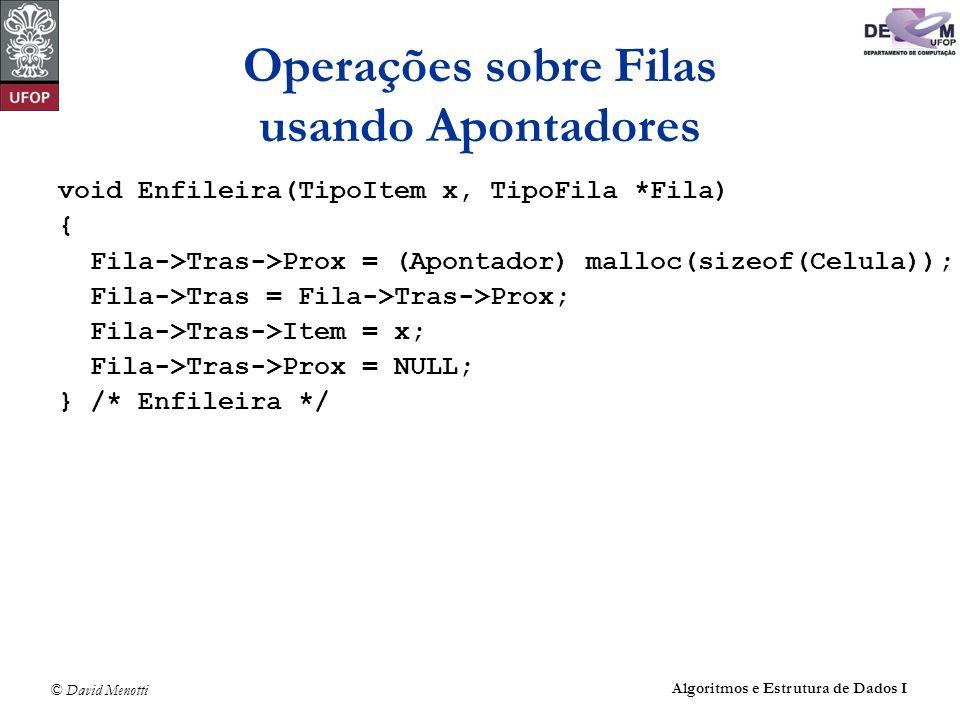 © David Menotti Algoritmos e Estrutura de Dados I Operações sobre Filas usando Apontadores void Enfileira(TipoItem x, TipoFila *Fila) { Fila->Tras->Pr