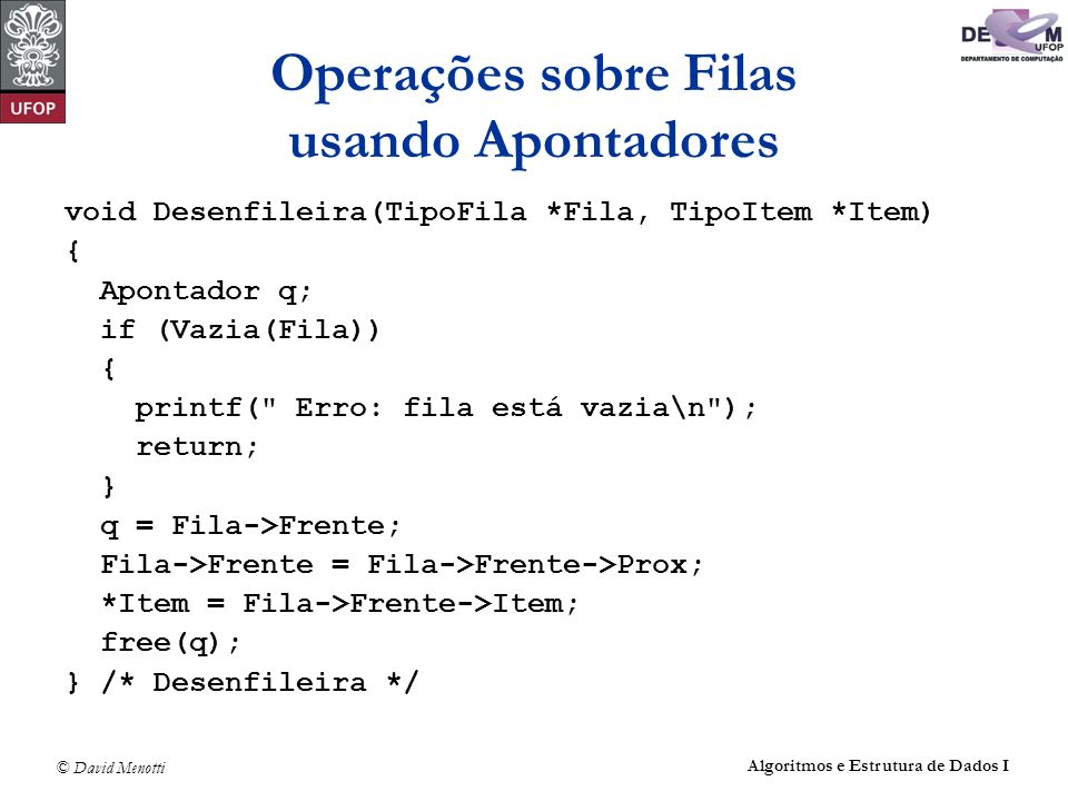 © David Menotti Algoritmos e Estrutura de Dados I Operações sobre Filas usando Apontadores void Desenfileira(TipoFila *Fila, TipoItem *Item) { Apontad
