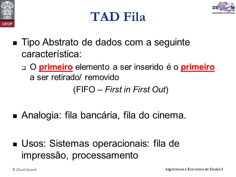 © David Menotti Algoritmos e Estrutura de Dados I Estrutura da Fila usando Apontadores #include #define max 10 typedef int TipoChave; typedef struct TipoItem { TipoChave Chave; /* outros componentes */ } TipoItem; typedef struct Celula_str *Apontador; typedef struct Celula_str { TipoItem Item; Apontador Prox; } Celula; typedef struct TipoFila { Apontador Frente; Apontador Tras; } TipoFila;