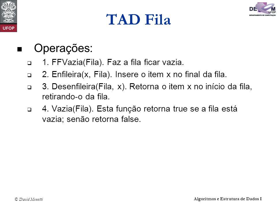© David Menotti Algoritmos e Estrutura de Dados I Operações sobre Filas usando Apontadores void FFVazia(TipoFila *Fila) { Fila->Frente = (Apontador) malloc(sizeof(Celula)); Fila->Tras = Fila->Frente; Fila->Frente->Prox = NULL; } /* FFVazia */ int Vazia(TipoFila* Fila) { return (Fila->Frente == Fila->Tras); } /* Vazia */