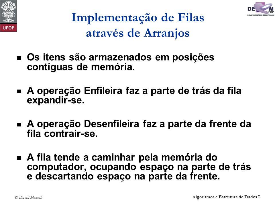 © David Menotti Algoritmos e Estrutura de Dados I Operações sobre Filas usando Apontadores void Enfileira(TipoItem x, TipoFila *Fila) { Fila->Tras->Prox = (Apontador) malloc(sizeof(Celula)); Fila->Tras = Fila->Tras->Prox; Fila->Tras->Item = x; Fila->Tras->Prox = NULL; } /* Enfileira */