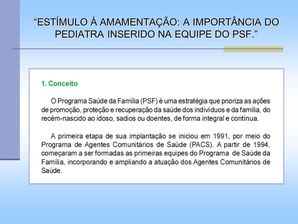 O governo brasileiro, através do SUS e da Secretaria de Políticas de Saúde, optou por substituir um modelo centrado na assistência hospitalar pelo PSF, que prioriza ações de promoção, proteção e recuperação da saúde dos indivíduos e da família, pressupondo-se, que neste modelo, a alimentação saudável e o aumento dos índices de aleitamento materno (AM) sejam metas importantes.