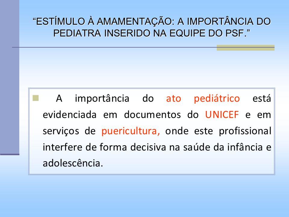 ESTÍMULO À AMAMENTAÇÃO: A IMPORTÂNCIA DO PEDIATRA INSERIDO NA EQUIPE DO PSF. A importância do ato pediátrico está evidenciada em documentos do UNICEF