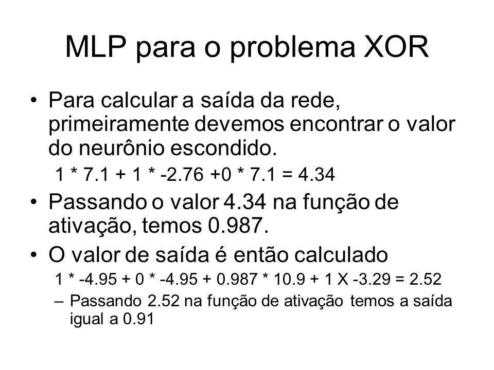 MLP para o problema XOR Para calcular a saída da rede, primeiramente devemos encontrar o valor do neurônio escondido. 1 * 7.1 + 1 * -2.76 +0 * 7.1 = 4