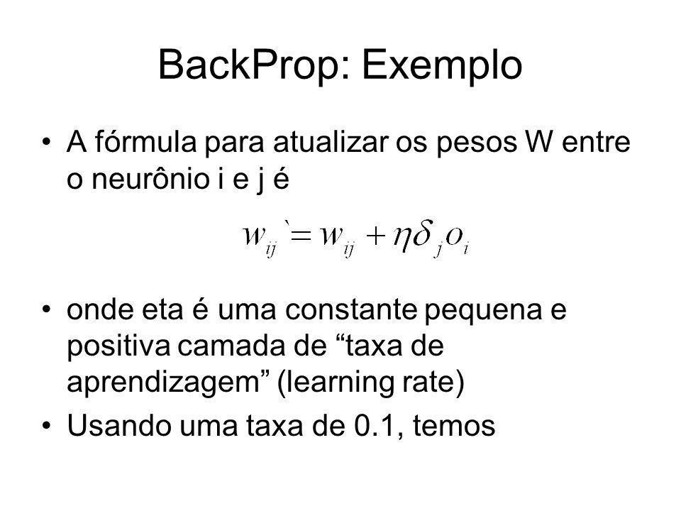 BackProp: Exemplo A fórmula para atualizar os pesos W entre o neurônio i e j é onde eta é uma constante pequena e positiva camada de taxa de aprendiza