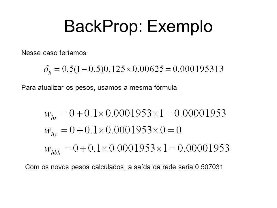 BackProp: Exemplo Nesse caso teríamos Para atualizar os pesos, usamos a mesma fórmula Com os novos pesos calculados, a saída da rede seria 0.507031