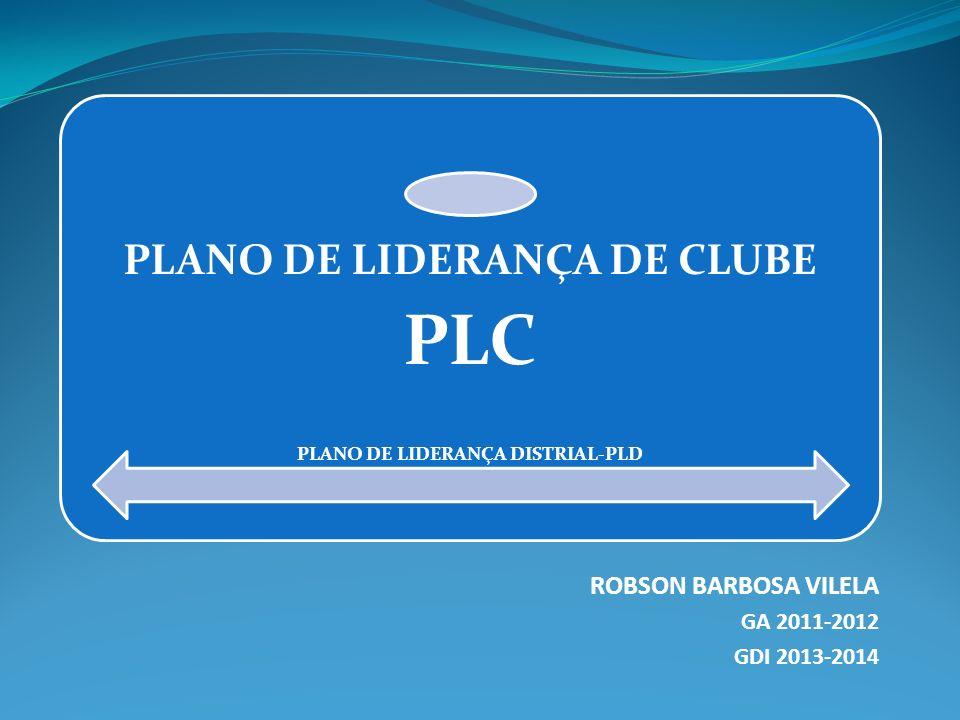 PLANO DE LIDERANÇA DE CLUBE PLC PLANO DE LIDERANÇA DISTRIAL-PLD PLD ROBSON BARBOSA VILELA GA 2011-2012 GDI 2013-2014
