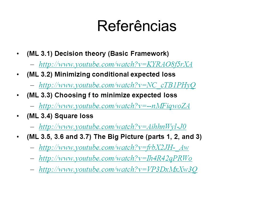 Referências (ML 3.1) Decision theory (Basic Framework) –http://www.youtube.com/watch v=KYRAO8f5rXAhttp://www.youtube.com/watch v=KYRAO8f5rXA (ML 3.2) Minimizing conditional expected loss –http://www.youtube.com/watch v=NC_cTB1PHyQhttp://www.youtube.com/watch v=NC_cTB1PHyQ (ML 3.3) Choosing f to minimize expected loss –http://www.youtube.com/watch v=--nMFiqwoZAhttp://www.youtube.com/watch v=--nMFiqwoZA (ML 3.4) Square loss –http://www.youtube.com/watch v=AihhnWyl-J0http://www.youtube.com/watch v=AihhnWyl-J0 (ML 3.5, 3.6 and 3.7) The Big Picture (parts 1, 2, and 3) –http://www.youtube.com/watch v=frbX2JH-_Awhttp://www.youtube.com/watch v=frbX2JH-_Aw –http://www.youtube.com/watch v=Ih4R42qPRWohttp://www.youtube.com/watch v=Ih4R42qPRWo –http://www.youtube.com/watch v=VP3DxMxXw3Qhttp://www.youtube.com/watch v=VP3DxMxXw3Q