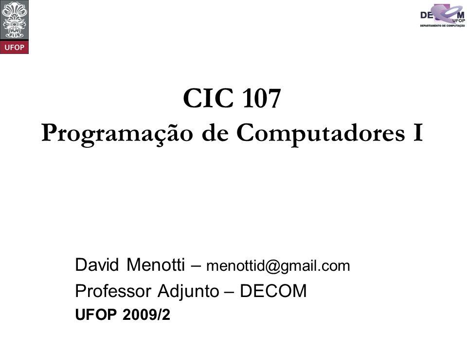 CIC 107 Programação de Computadores I David Menotti – menottid@gmail.com Professor Adjunto – DECOM UFOP 2009/2