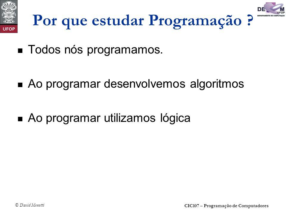 CIC107 – Programação de Computadores © David Menotti Por que estudar Programação ? Todos nós programamos. Ao programar desenvolvemos algoritmos Ao pro