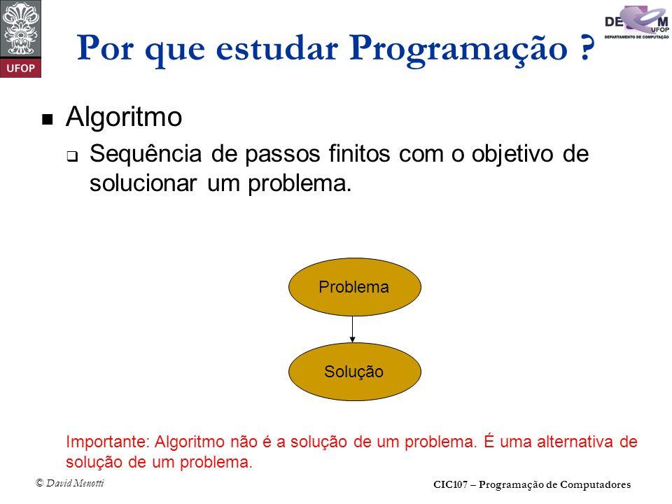 CIC107 – Programação de Computadores © David Menotti Por que estudar Programação ? Algoritmo Sequência de passos finitos com o objetivo de solucionar
