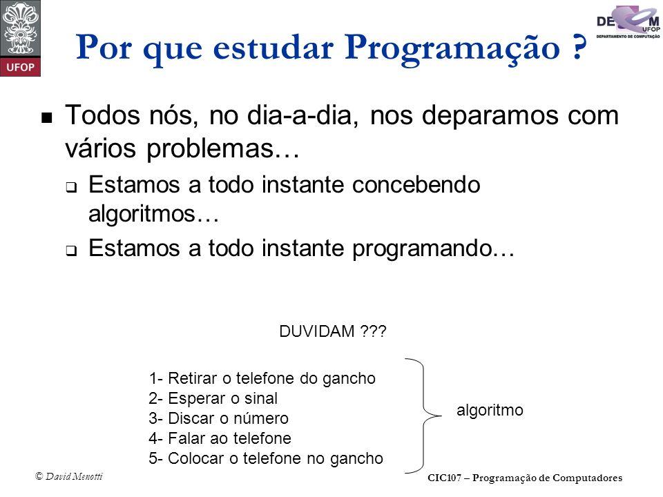 CIC107 – Programação de Computadores © David Menotti Por que estudar Programação ? Todos nós, no dia-a-dia, nos deparamos com vários problemas… Estamo