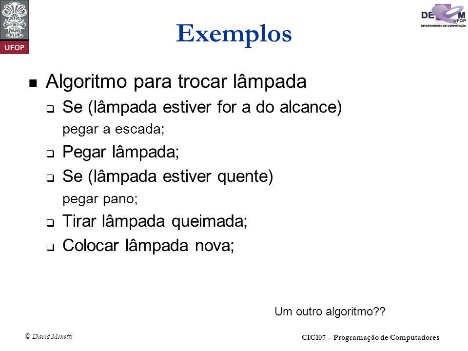 CIC107 – Programação de Computadores © David Menotti Exemplos Algoritmo para trocar lâmpada Se (lâmpada estiver for a do alcance) pegar a escada; Pega