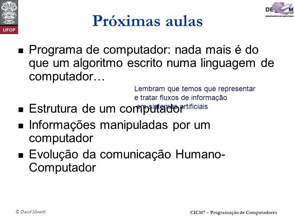 CIC107 – Programação de Computadores © David Menotti Próximas aulas Programa de computador: nada mais é do que um algoritmo escrito numa linguagem de