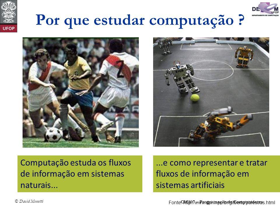 CIC107 – Programação de Computadores © David Menotti Por que estudar computação ? Computação estuda os fluxos de informação em sistemas naturais......