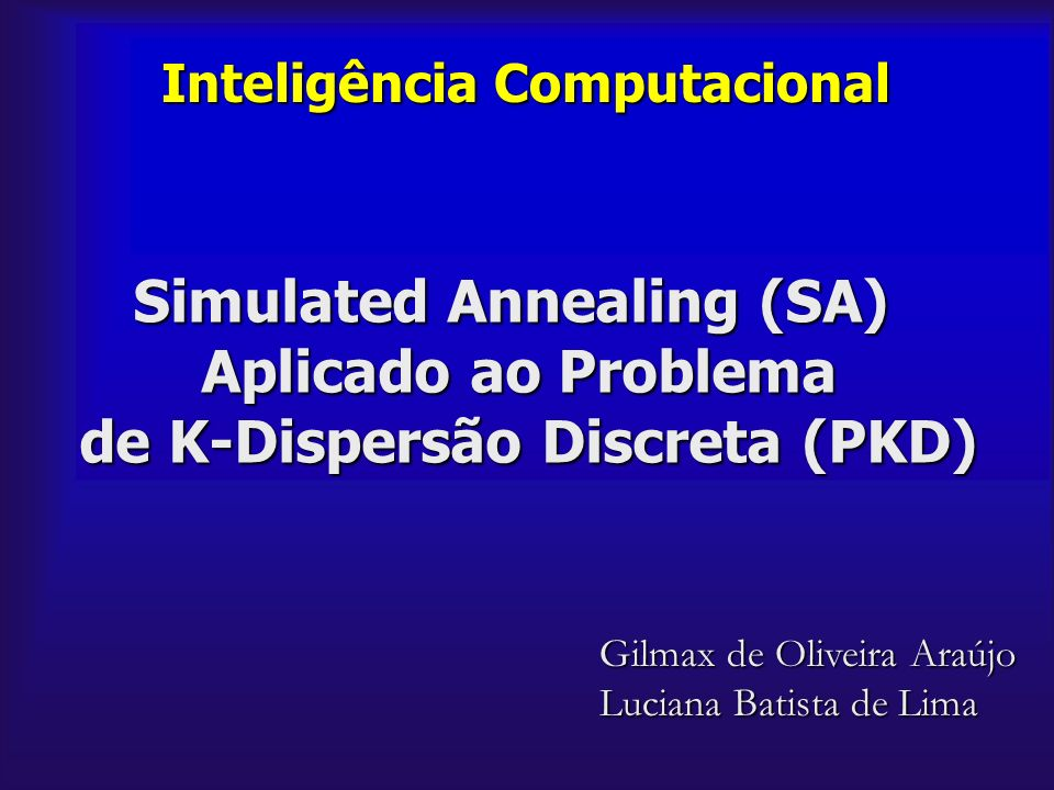 Inteligência Computacional Simulated Annealing (SA) Aplicado ao Problema de K-Dispersão Discreta (PKD) Gilmax de Oliveira Araújo Luciana Batista de Li