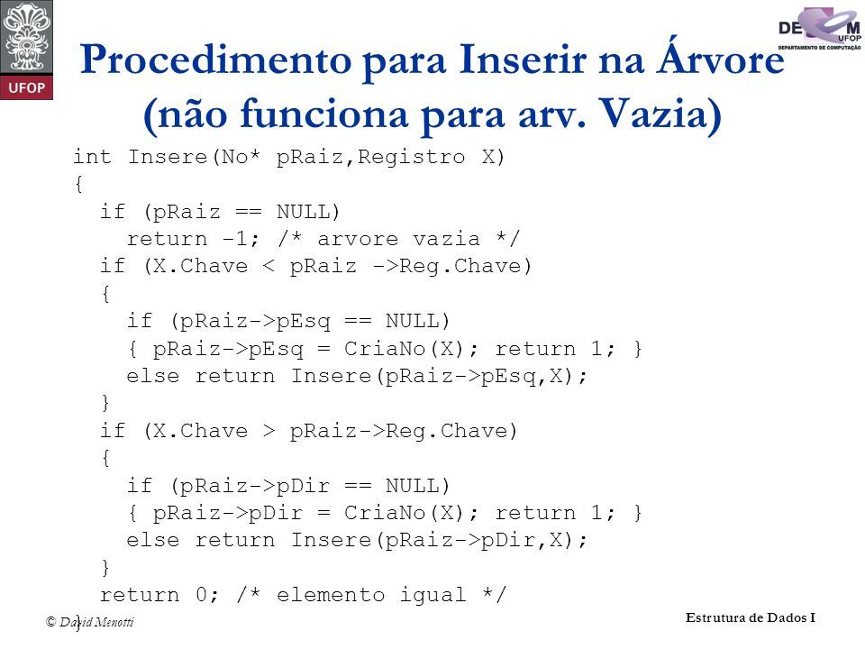© David Menotti Estrutura de Dados I Procedimento para Inserir na Árvore (não funciona para arv. Vazia) int Insere(No* pRaiz,Registro X) { if (pRaiz =