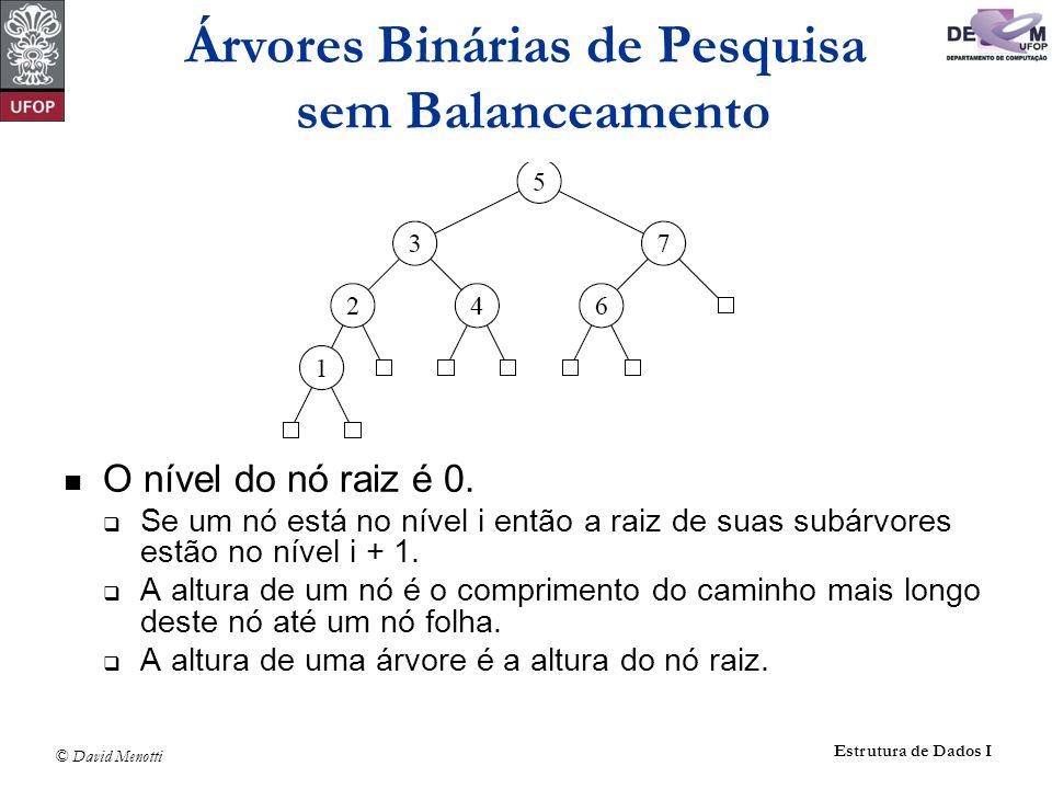 © David Menotti Estrutura de Dados I O nível do nó raiz é 0. Se um nó está no nível i então a raiz de suas subárvores estão no nível i + 1. A altura d