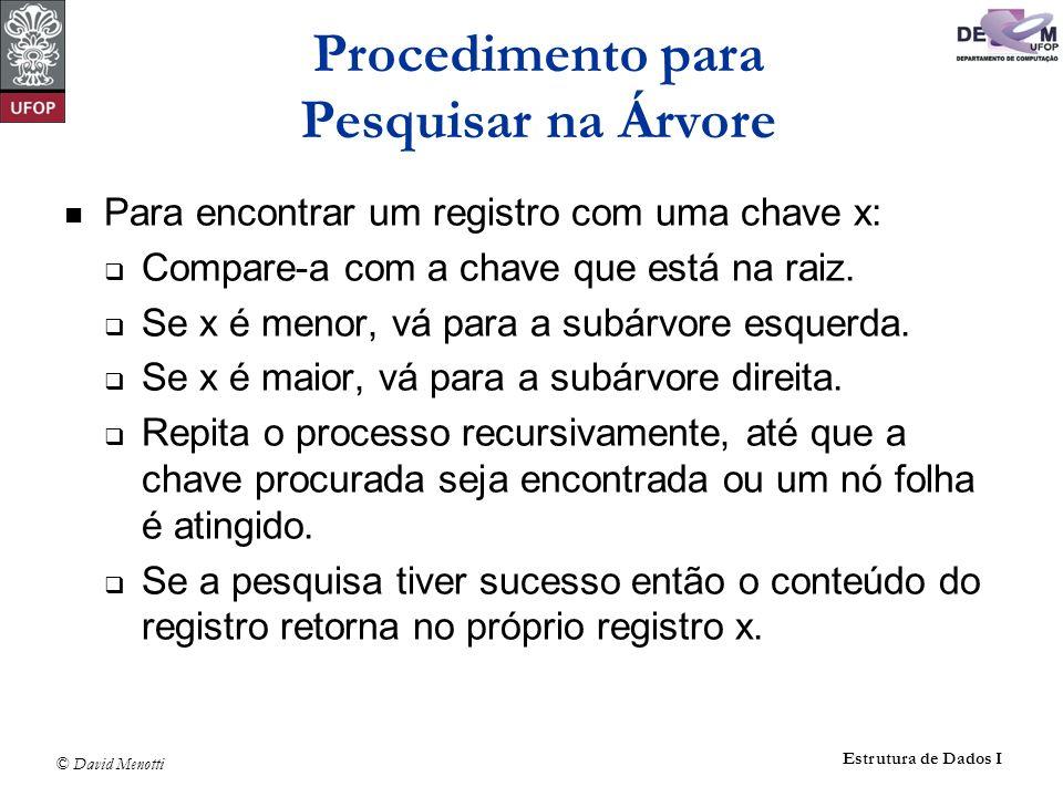 © David Menotti Estrutura de Dados I Int Retira(Registro x, Apontador *p) { Apontador Aux; if (*p == NULL) { printf( Erro : Registro nao esta na arvore\n ); return 0; } if (x.Chave Reg.Chave) return Retira(x, &(*p)->pEsq); if (x.Chave > (*p)->Reg.Chave) return Retira(x, &(*p)->pDir); if ((*p)->pDir == NULL) { Aux = *p; *p = (*p)->pEsq; free(Aux); return 1; } if ((*p)->pEsq != NULL) { Antecessor(*p, &(*p)->pEsq); return; } /* ((*p)->pEsq == NULL) */ Aux = *p; *p = (*p)->pDir; free(Aux); return 1; } Exemplo de Retirada de um Registro da Árvore