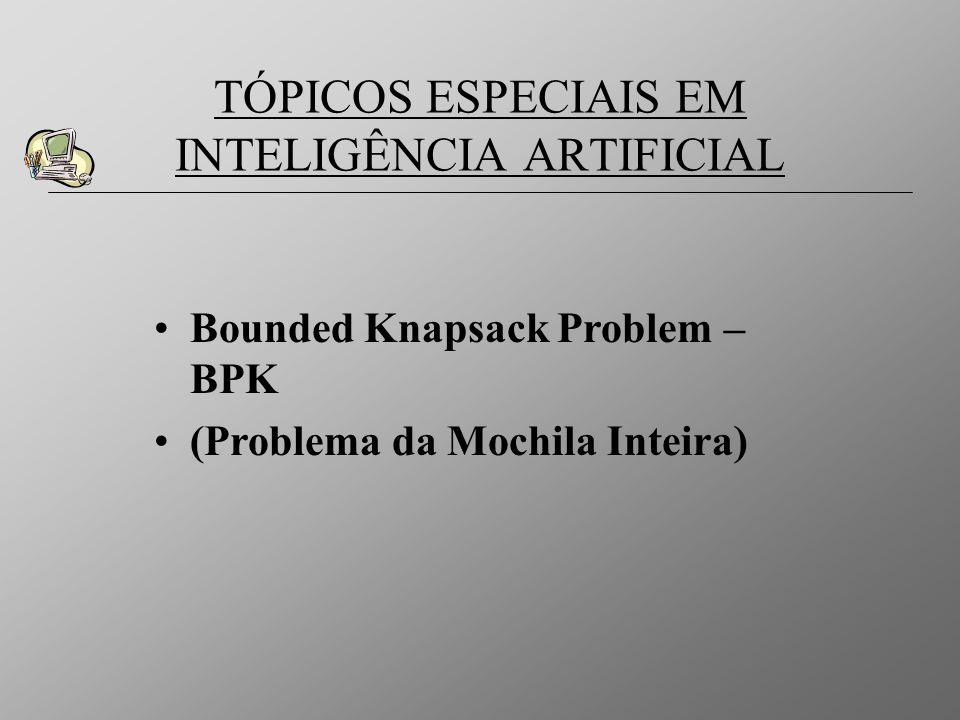 Bounded Knapsack Problem – BPK (Problema da Mochila Inteira) TÓPICOS ESPECIAIS EM INTELIGÊNCIA ARTIFICIAL
