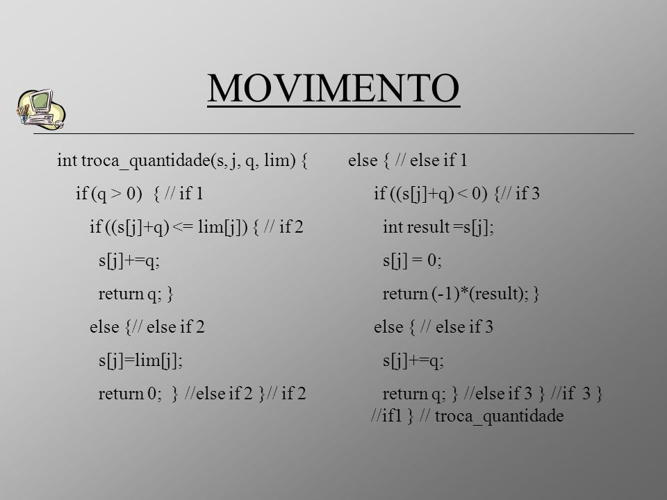 MOVIMENTO int troca_quantidade(s, j, q, lim) { if (q > 0) { // if 1 if ((s[j]+q) <= lim[j]) { // if 2 s[j]+=q; return q; } else {// else if 2 s[j]=lim