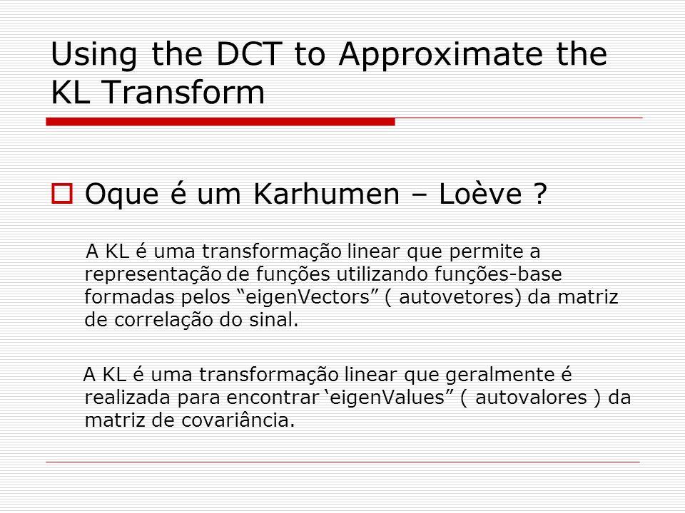 Using the DCT to Approximate the KL Transform Oque é um Karhumen – Loève ? A KL é uma transformação linear que permite a representação de funções util