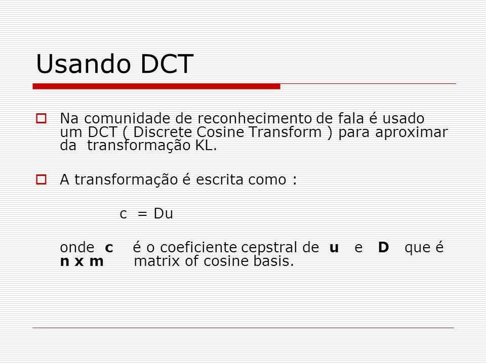 Usando DCT Na comunidade de reconhecimento de fala é usado um DCT ( Discrete Cosine Transform ) para aproximar da transformação KL. A transformação é
