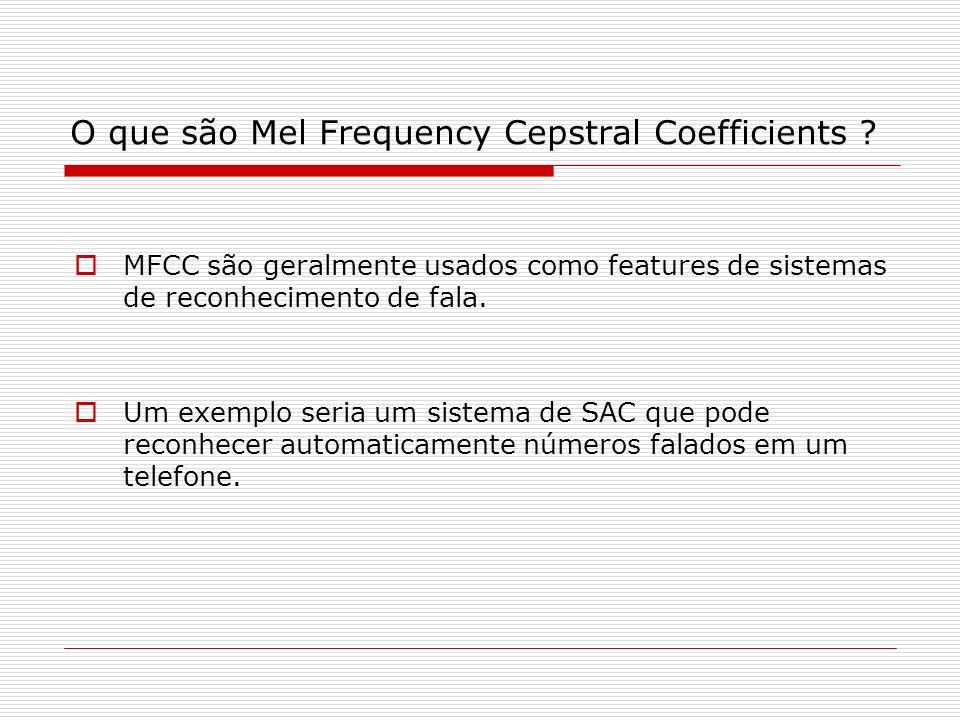 O que são Mel Frequency Cepstral Coefficients ? MFCC são geralmente usados como features de sistemas de reconhecimento de fala. Um exemplo seria um si