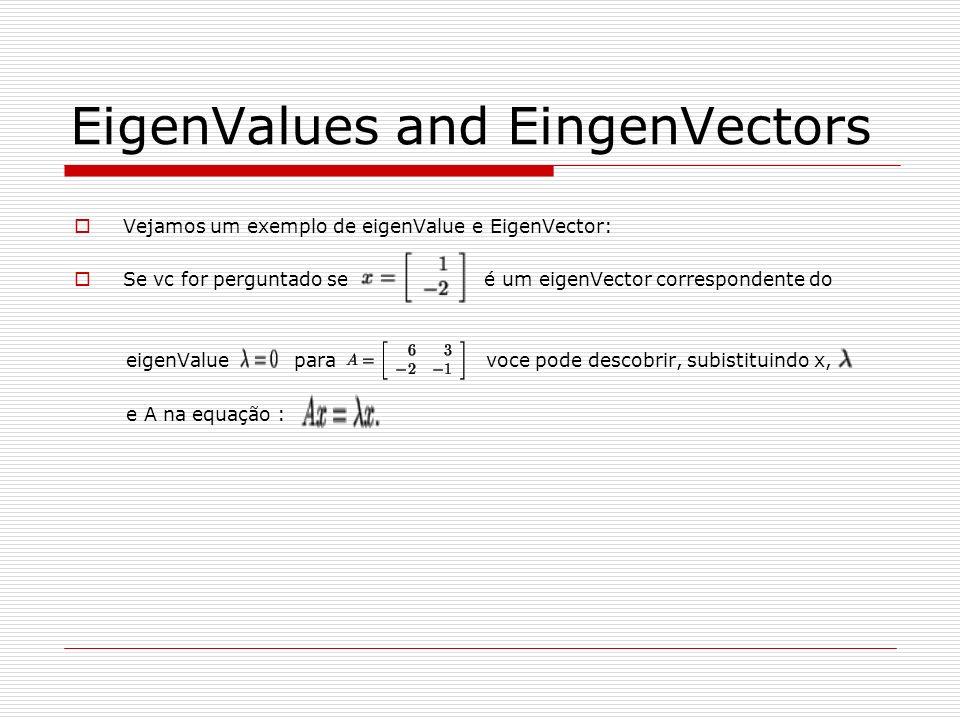 EigenValues and EingenVectors Vejamos um exemplo de eigenValue e EigenVector: Se vc for perguntado se é um eigenVector correspondente do eigenValue pa
