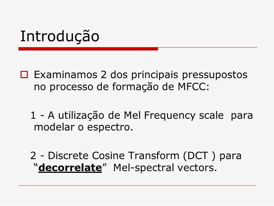 Introdução Examinamos 2 dos principais pressupostos no processo de formação de MFCC: 1 - A utilização de Mel Frequency scale para modelar o espectro.