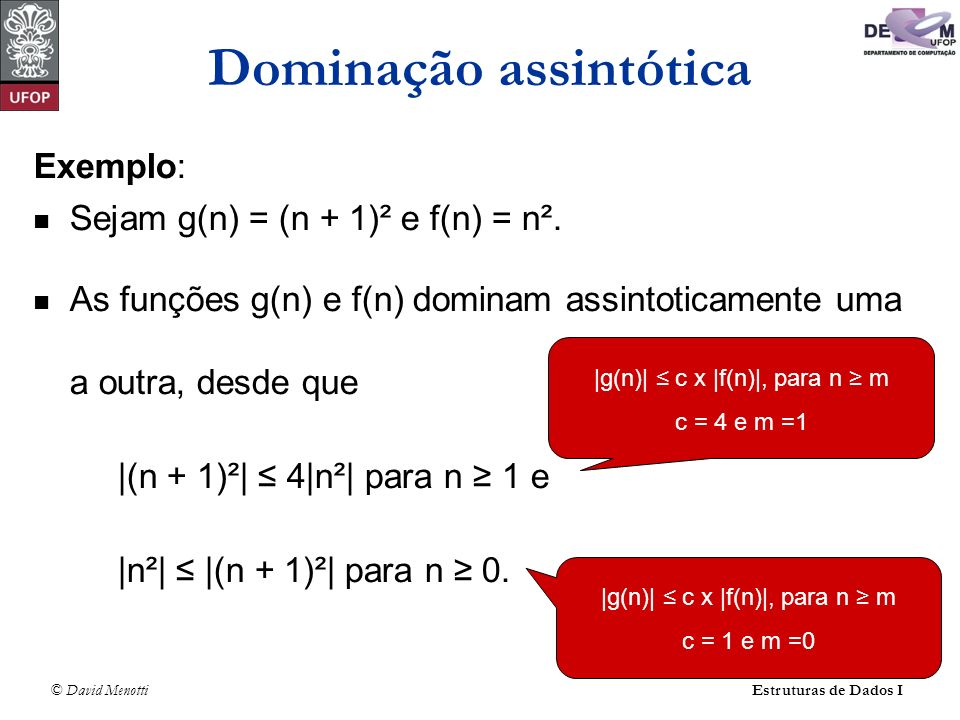 © David Menotti Estruturas de Dados I Exemplo: Sejam g(n) = (n + 1)² e f(n) = n². As funções g(n) e f(n) dominam assintoticamente uma a outra, desde q
