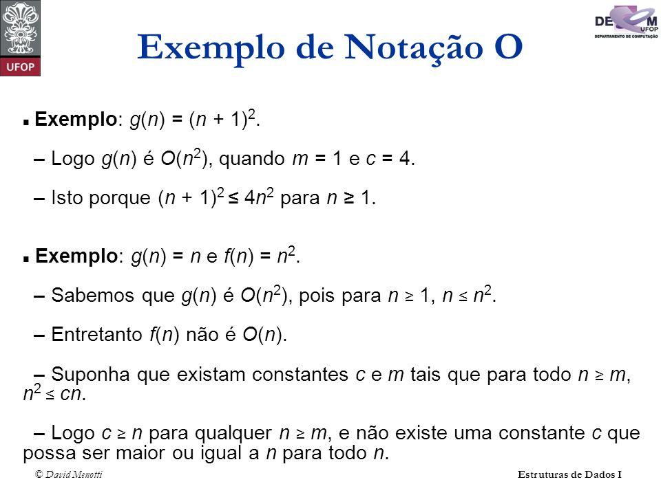 © David Menotti Estruturas de Dados I Exemplo: g(n) = (n + 1) 2. – Logo g(n) é O(n 2 ), quando m = 1 e c = 4. – Isto porque (n + 1) 2 4n 2 para n 1. E