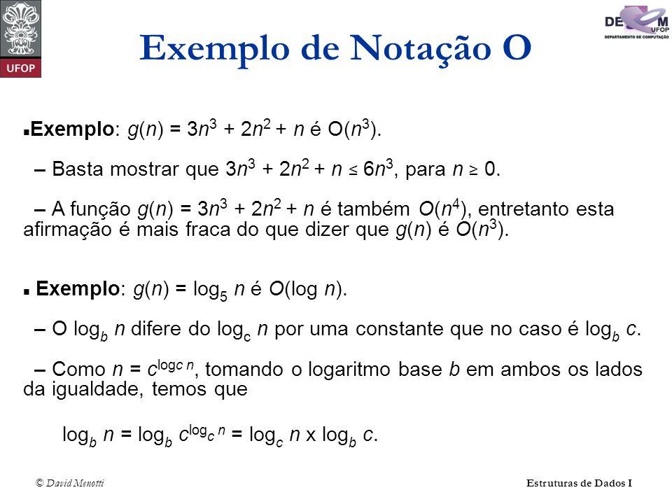 © David Menotti Estruturas de Dados I Exemplo: g(n) = 3n 3 + 2n 2 + n é O(n 3 ). – Basta mostrar que 3n 3 + 2n 2 + n 6n 3, para n 0. – A função g(n) =
