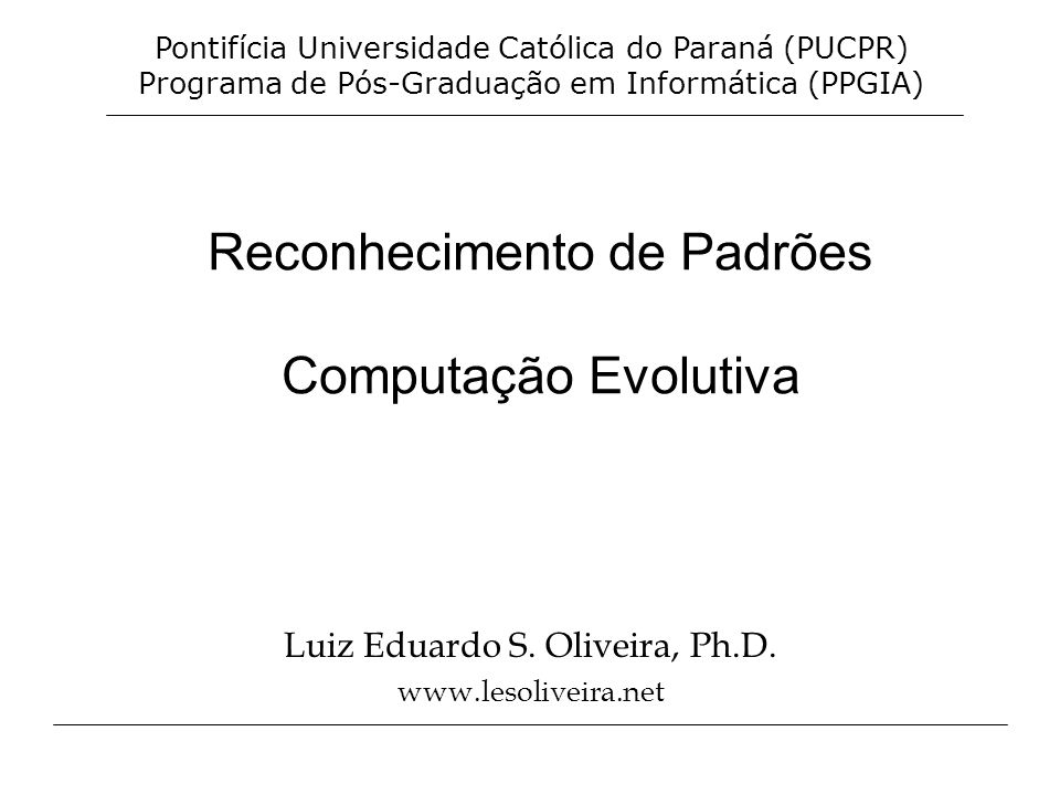 Reconhecimento de Padrões Computação Evolutiva Luiz Eduardo S. Oliveira, Ph.D. www.lesoliveira.net Pontifícia Universidade Católica do Paraná (PUCPR)