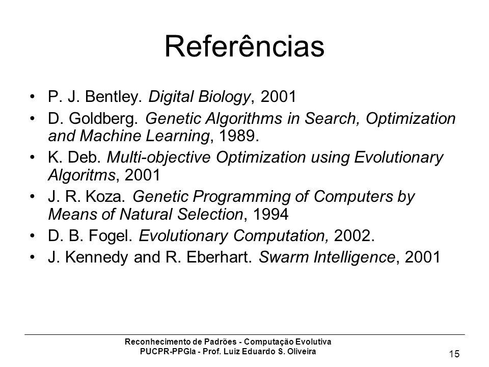 Reconhecimento de Padrões - Computação Evolutiva PUCPR-PPGIa - Prof. Luiz Eduardo S. Oliveira 15 Referências P. J. Bentley. Digital Biology, 2001 D. G