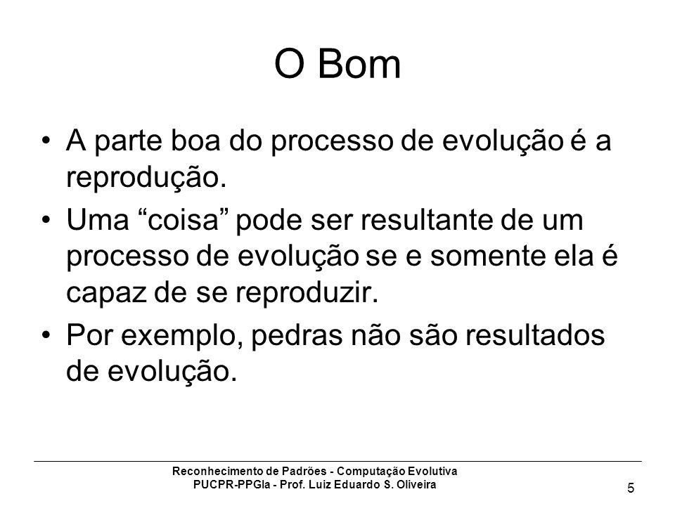 Reconhecimento de Padrões - Computação Evolutiva PUCPR-PPGIa - Prof. Luiz Eduardo S. Oliveira 5 O Bom A parte boa do processo de evolução é a reproduç