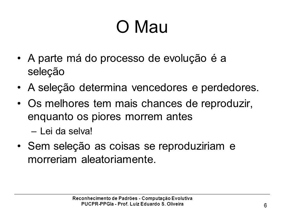 Reconhecimento de Padrões - Computação Evolutiva PUCPR-PPGIa - Prof. Luiz Eduardo S. Oliveira 6 O Mau A parte má do processo de evolução é a seleção A